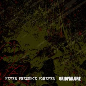 Never Presence Forever Gridfailure